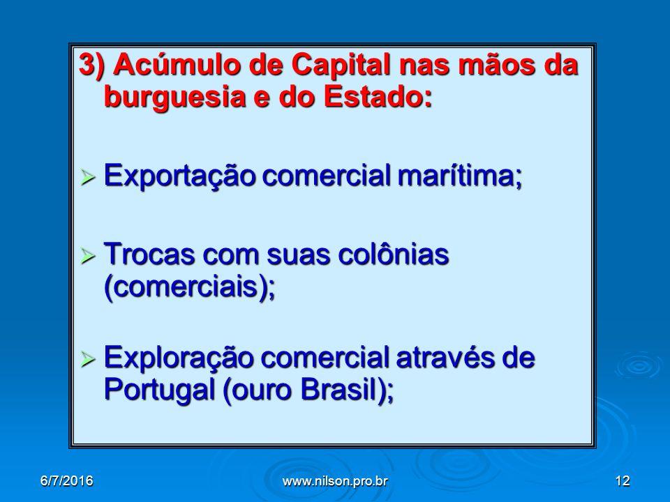 3) Acúmulo de Capital nas mãos da burguesia e do Estado:  Exportação comercial marítima;  Trocas com suas colônias (comerciais);  Exploração comercial através de Portugal (ouro Brasil); 6/7/2016www.nilson.pro.br12