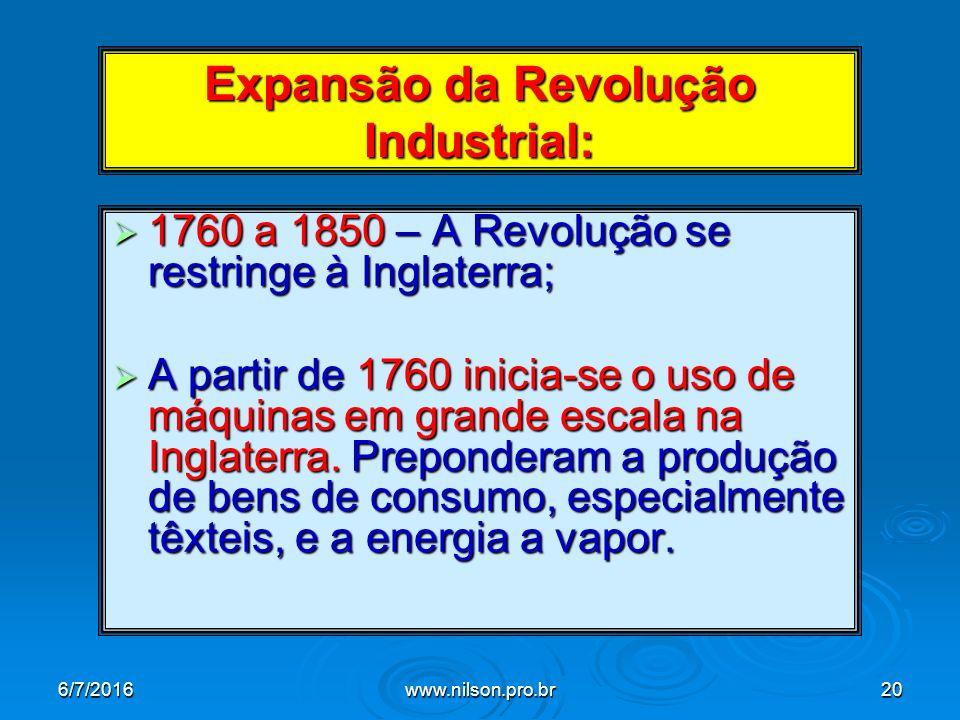 Expansão da Revolução Industrial:  1760 a 1850 – A Revolução se restringe à Inglaterra;  A partir de 1760 inicia-se o uso de máquinas em grande escala na Inglaterra.