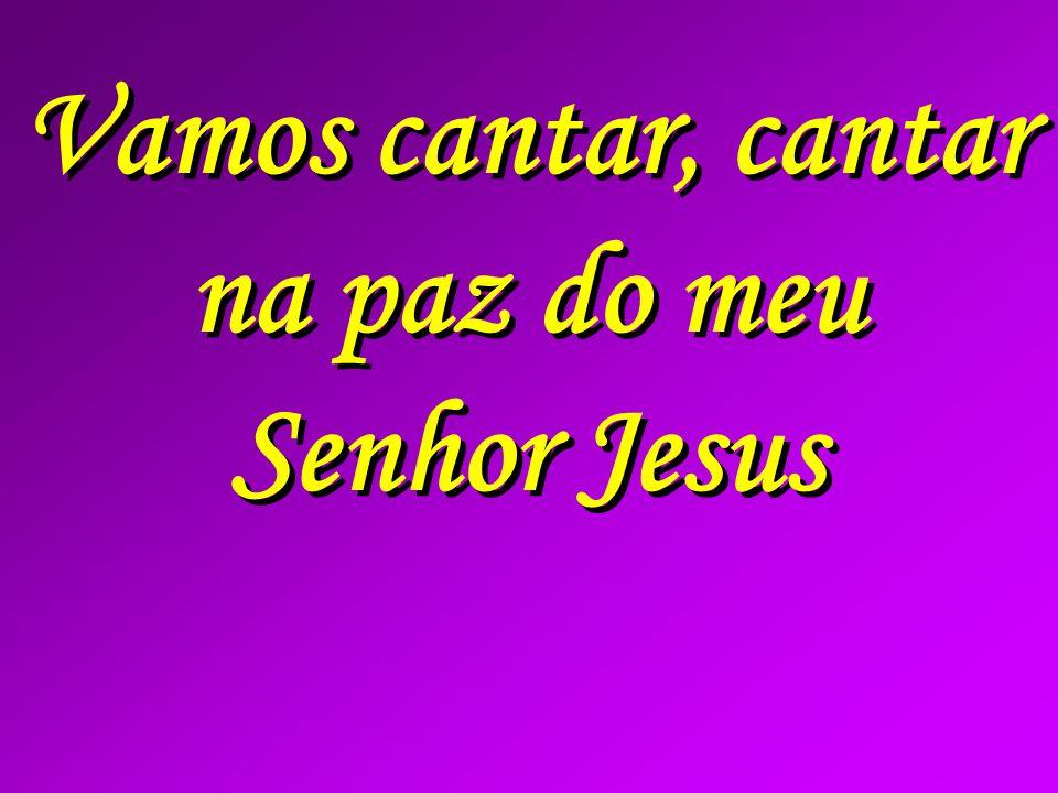 Vamos cantar, cantar na paz do meu Senhor Jesus