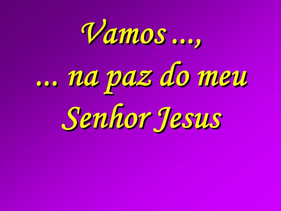 Vamos...,... na paz do meu Senhor Jesus