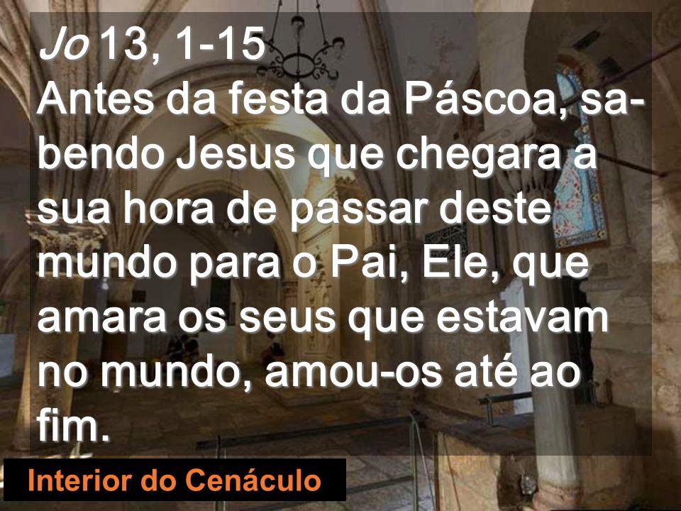 Interior do Cenáculo Jo 13, 1-15 Antes da festa da Páscoa, sa- bendo Jesus que chegara a sua hora de passar deste mundo para o Pai, Ele, que amara os seus que estavam no mundo, amou-os até ao fim.