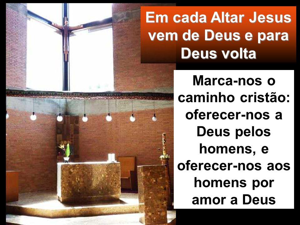 Em cada Altar Jesus vem de Deus e para Deus volta Marca-nos o caminho cristão: oferecer-nos a Deus pelos homens, e oferecer-nos aos homens por amor a Deus