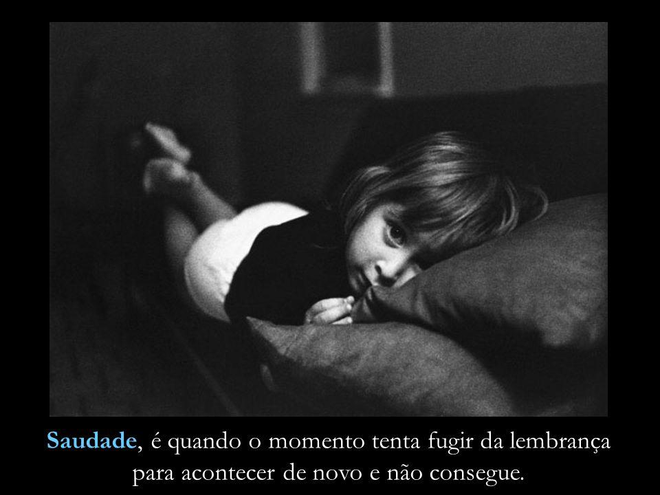 Saudade, é quando o momento tenta fugir da lembrança para acontecer de novo e não consegue.