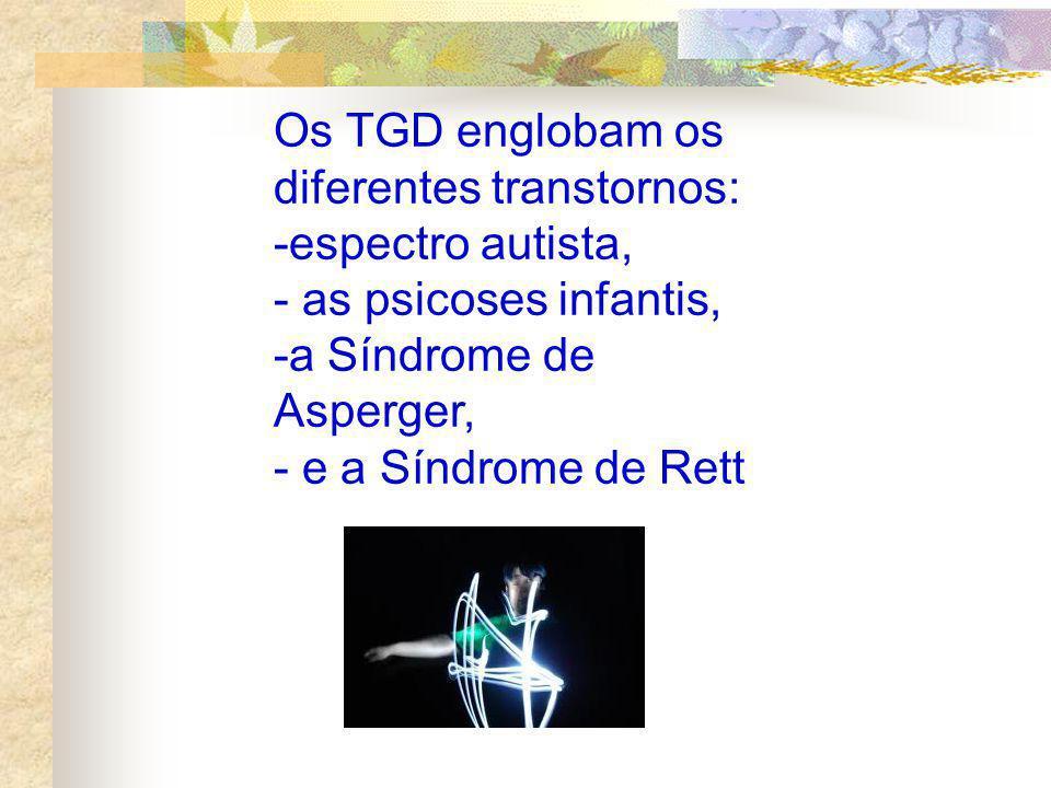 Os TGD englobam os diferentes transtornos: -espectro autista, - as psicoses infantis, -a Síndrome de Asperger, - e a Síndrome de Rett