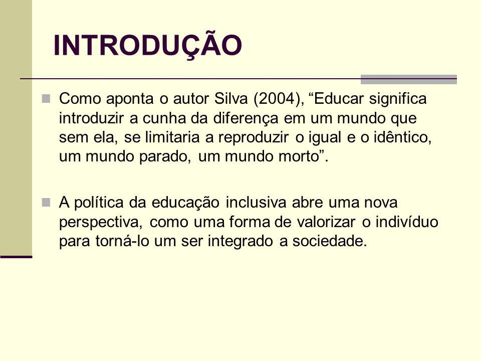 INTRODUÇÃO Como aponta o autor Silva (2004), Educar significa introduzir a cunha da diferença em um mundo que sem ela, se limitaria a reproduzir o igual e o idêntico, um mundo parado, um mundo morto.