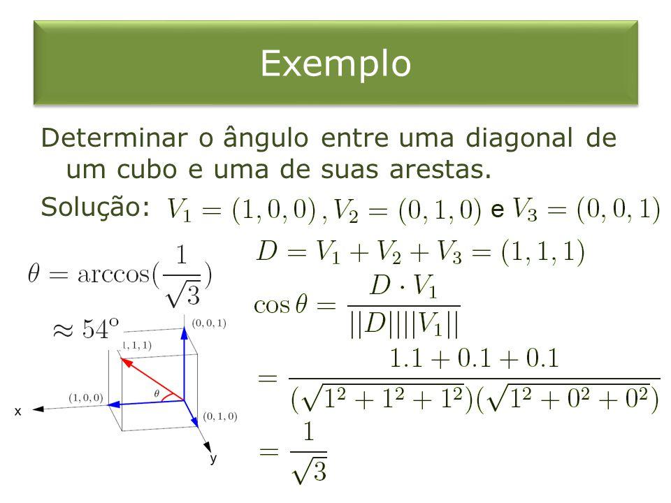 Exemplo Determinar o ângulo entre uma diagonal de um cubo e uma de suas arestas. Solução: