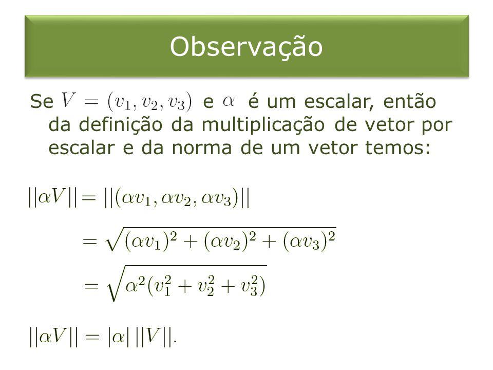 Observação Se e é um escalar, então da definição da multiplicação de vetor por escalar e da norma de um vetor temos: