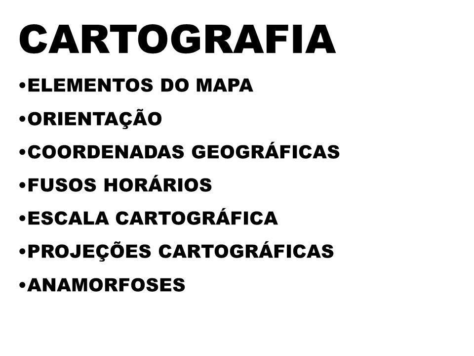 CARTOGRAFIA ELEMENTOS DO MAPA ORIENTAÇÃO COORDENADAS GEOGRÁFICAS FUSOS HORÁRIOS ESCALA CARTOGRÁFICA PROJEÇÕES CARTOGRÁFICAS ANAMORFOSES