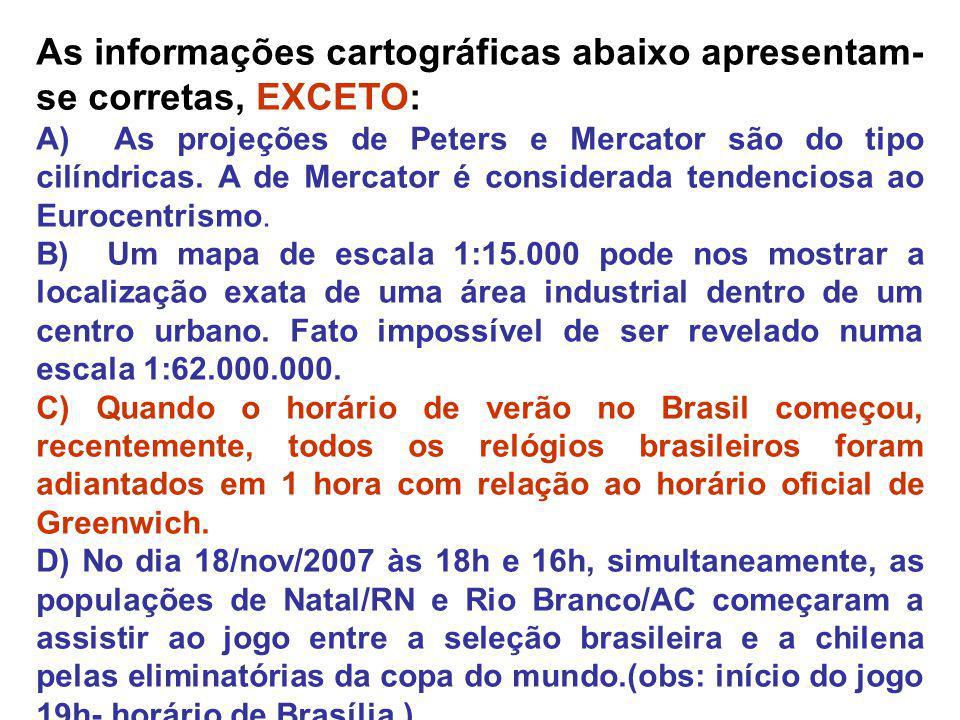 As informações cartográficas abaixo apresentam- se corretas, EXCETO: A) As projeções de Peters e Mercator são do tipo cilíndricas. A de Mercator é con