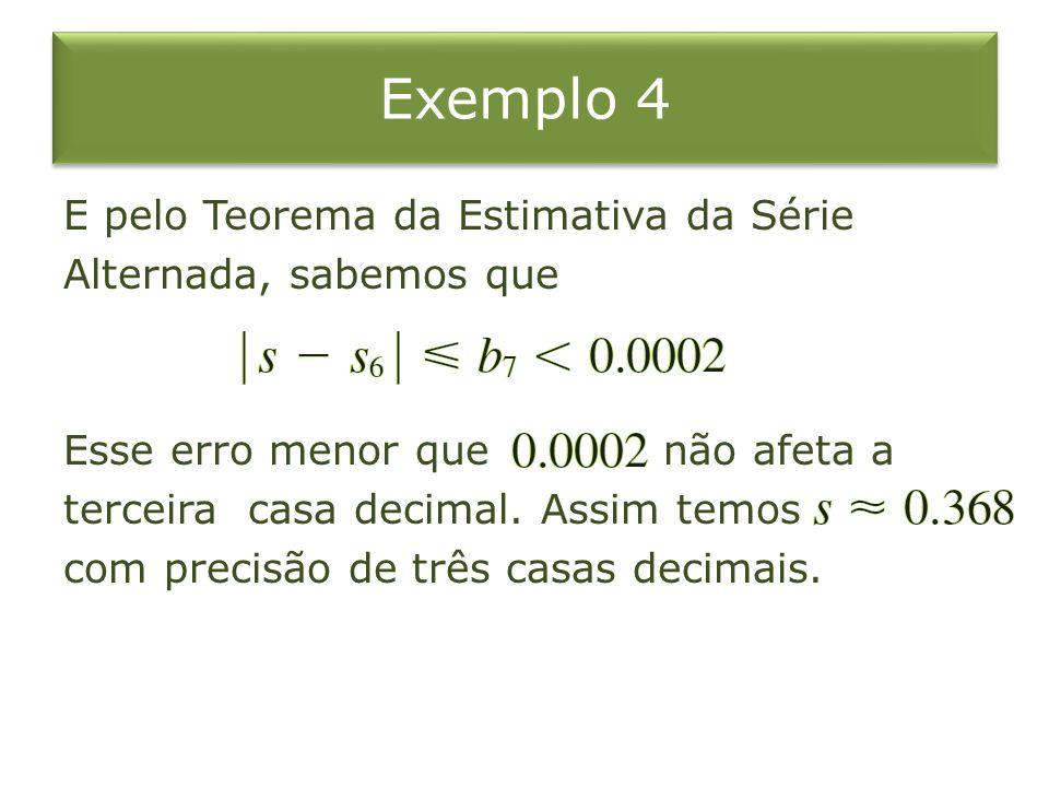 Exemplo 4 E pelo Teorema da Estimativa da Série Alternada, sabemos que Esse erro menor que não afeta a terceira casa decimal. Assim temos com precisão