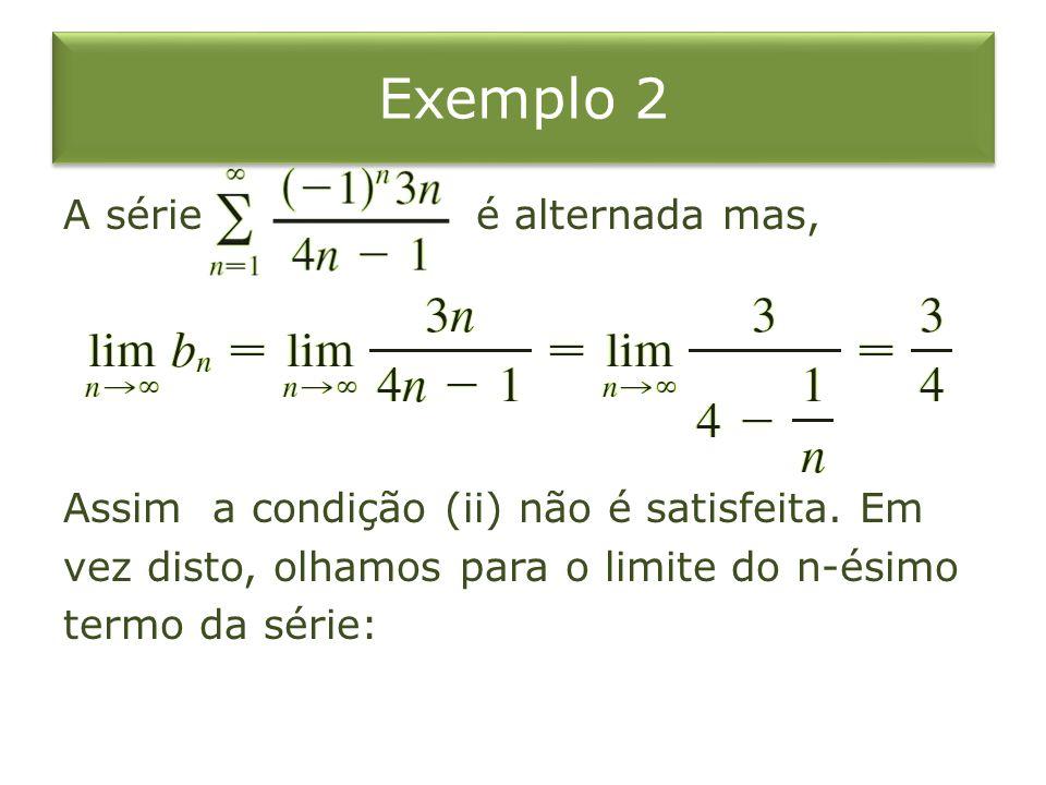 Exemplo 2 A série é alternada mas, Assim a condição (ii) não é satisfeita. Em vez disto, olhamos para o limite do n-ésimo termo da série: