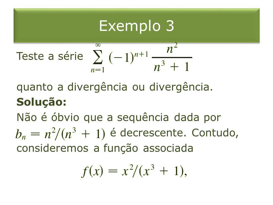 Exemplo 3 Teste a série quanto a divergência ou divergência. Solução: Não é óbvio que a sequência dada por é decrescente. Contudo, consideremos a funç