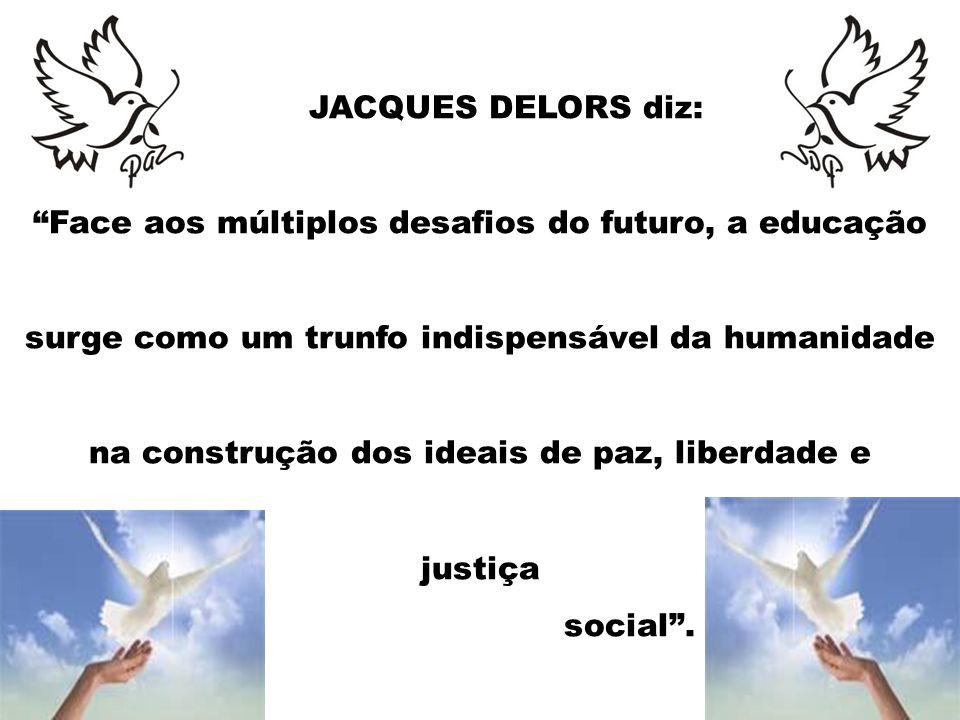 JACQUES DELORS diz: Face aos múltiplos desafios do futuro, a educação surge como um trunfo indispensável da humanidade na construção dos ideais de paz