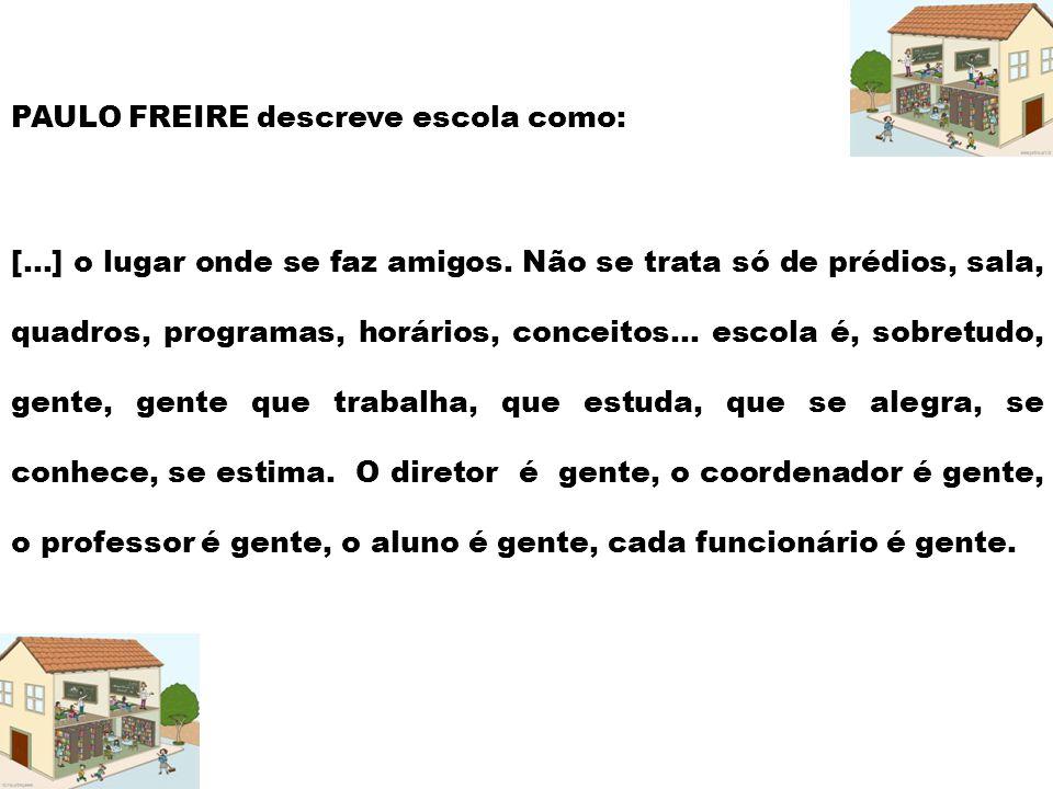PAULO FREIRE descreve escola como: [...] o lugar onde se faz amigos. Não se trata só de prédios, sala, quadros, programas, horários, conceitos... esco