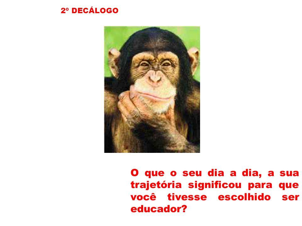 2º DECÁLOGO O que o seu dia a dia, a sua trajetória significou para que você tivesse escolhido ser educador?
