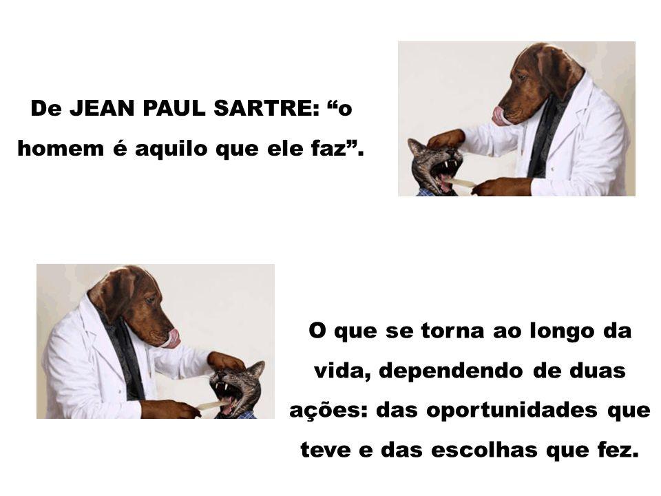 De JEAN PAUL SARTRE: o homem é aquilo que ele faz. O que se torna ao longo da vida, dependendo de duas ações: das oportunidades que teve e das escolha