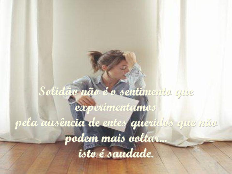 Solidão não é o sentimento que experimentamos pela ausência de entes queridos que não podem mais voltar...