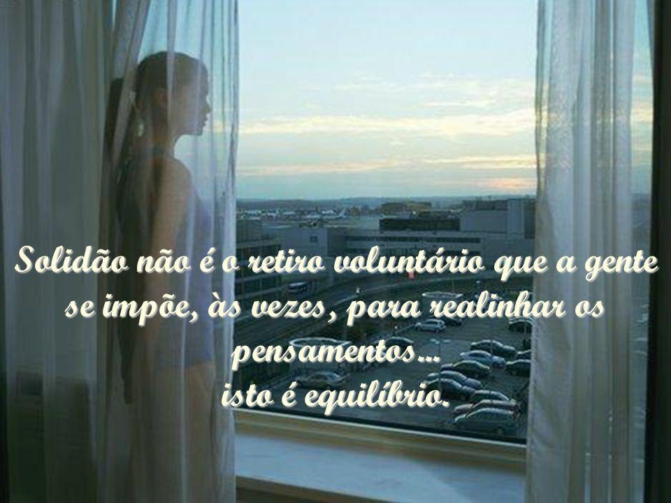 Solidão não é o retiro voluntário que a gente se impõe, às vezes, para realinhar os pensamentos...