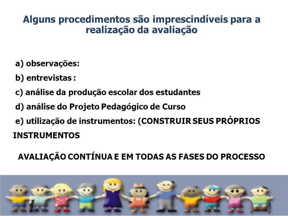 Alguns procedimentos são imprescindíveis para a realização da avaliação a) observações: b) entrevistas : c) análise da produção escolar dos estudantes