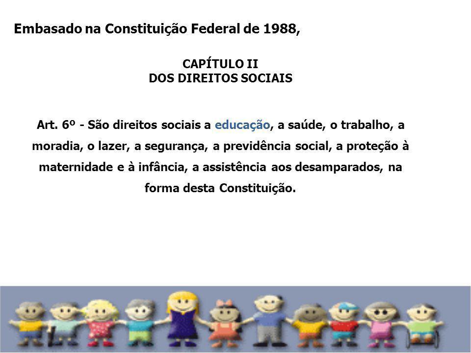 Embasado na Constituição Federal de 1988, CAPÍTULO II DOS DIREITOS SOCIAIS Art. 6º - São direitos sociais a educação, a saúde, o trabalho, a moradia,