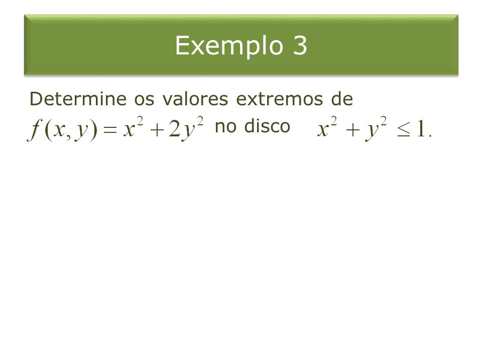 Exemplo 3 Determine os valores extremos de no disco