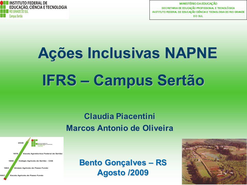 1 MINISTÉRIO DA EDUCAÇÃO SECRETARIA DE EDUCAÇÃO PROFISSIONAL E TECNOLÓGICA INSTITUTO FEDERAL DE EDUCAÇÃO CIÊNCIA E TECNOLOGIA DO RIO GRANDE DO SUL Ações Inclusivas NAPNE IFRS – Campus Sertão Ações Inclusivas NAPNE IFRS – Campus Sertão Claudia Piacentini Marcos Antonio de Oliveira Bento Gonçalves – RS Agosto /2009