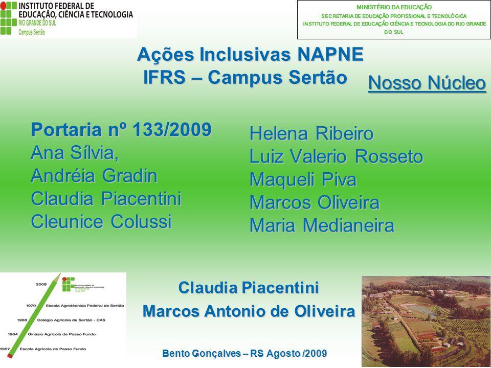 2 MINISTÉRIO DA EDUCAÇÃO SECRETARIA DE EDUCAÇÃO PROFISSIONAL E TECNOLÓGICA INSTITUTO FEDERAL DE EDUCAÇÃO CIÊNCIA E TECNOLOGIA DO RIO GRANDE DO SUL Ações Inclusivas NAPNE IFRS – Campus Sertão Ações Inclusivas NAPNE IFRS – Campus Sertão Claudia Piacentini Marcos Antonio de Oliveira Nosso Núcleo Bento Gonçalves – RS Agosto /2009 Portaria nº 133/2009 Ana Sílvia, Andréia Gradin Claudia Piacentini Cleunice Colussi Helena Ribeiro Luiz Valerio Rosseto Maqueli Piva Marcos Oliveira Maria Medianeira