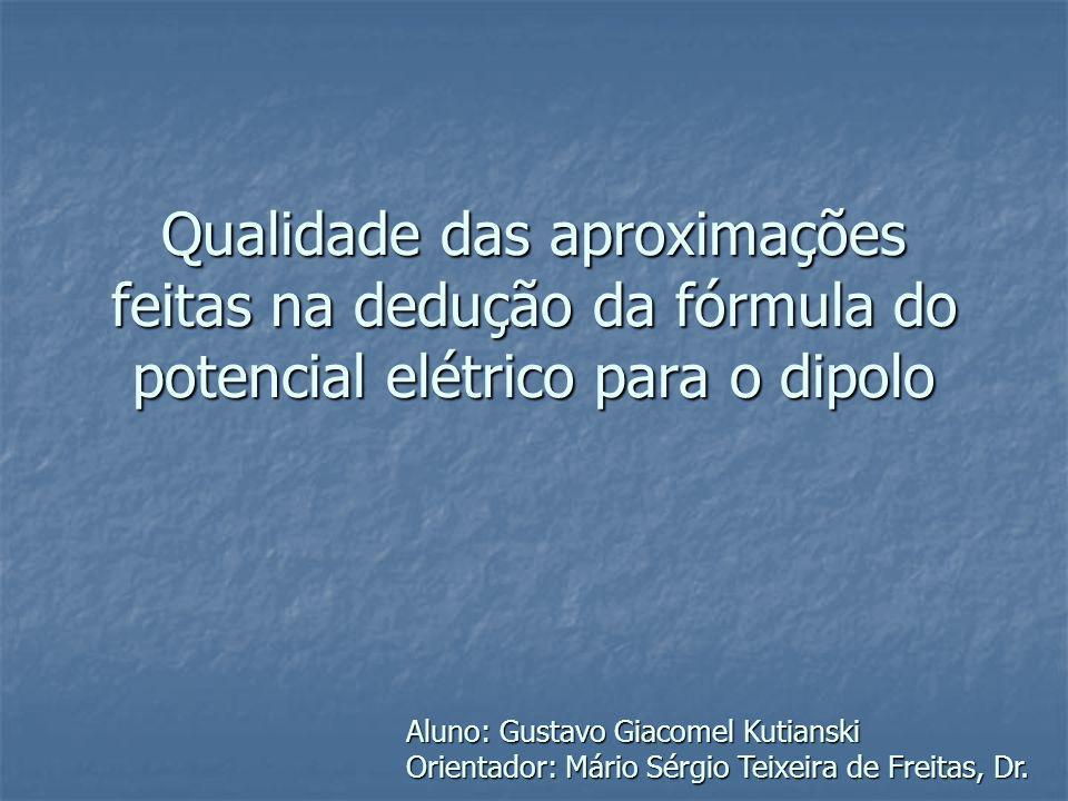 Qualidade das aproximações feitas na dedução da fórmula do potencial elétrico para o dipolo Aluno: Gustavo Giacomel Kutianski Orientador: Mário Sérgio
