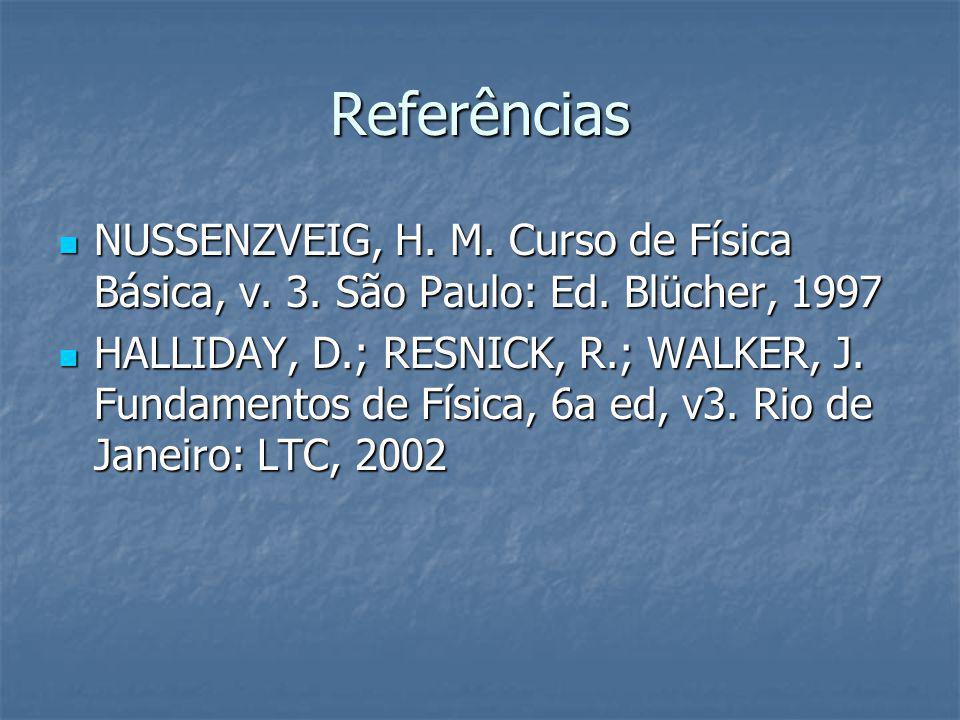 Referências NUSSENZVEIG, H. M. Curso de Física Básica, v. 3. São Paulo: Ed. Blücher, 1997 NUSSENZVEIG, H. M. Curso de Física Básica, v. 3. São Paulo:
