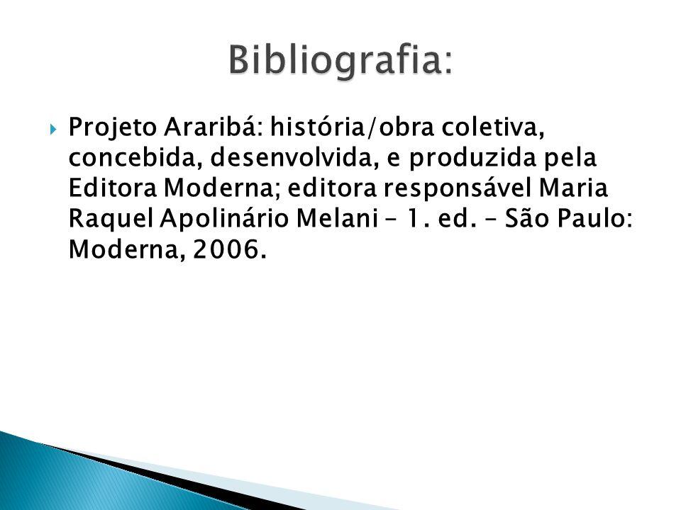 Projeto Araribá: história/obra coletiva, concebida, desenvolvida, e produzida pela Editora Moderna; editora responsável Maria Raquel Apolinário Melani