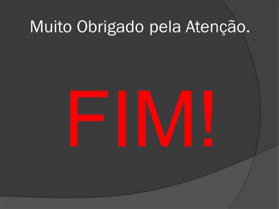 Muito Obrigado pela Atenção. FIM!