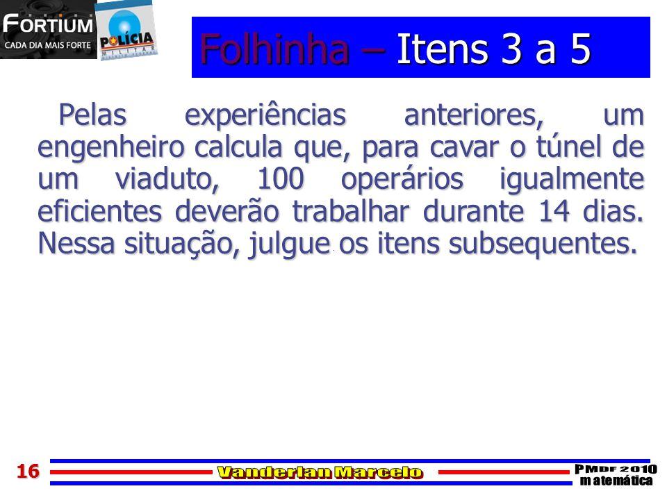 1616 Folhinha – Itens 3 a 5 Pelas experiências anteriores, um engenheiro calcula que, para cavar o túnel de um viaduto, 100 operários igualmente efici