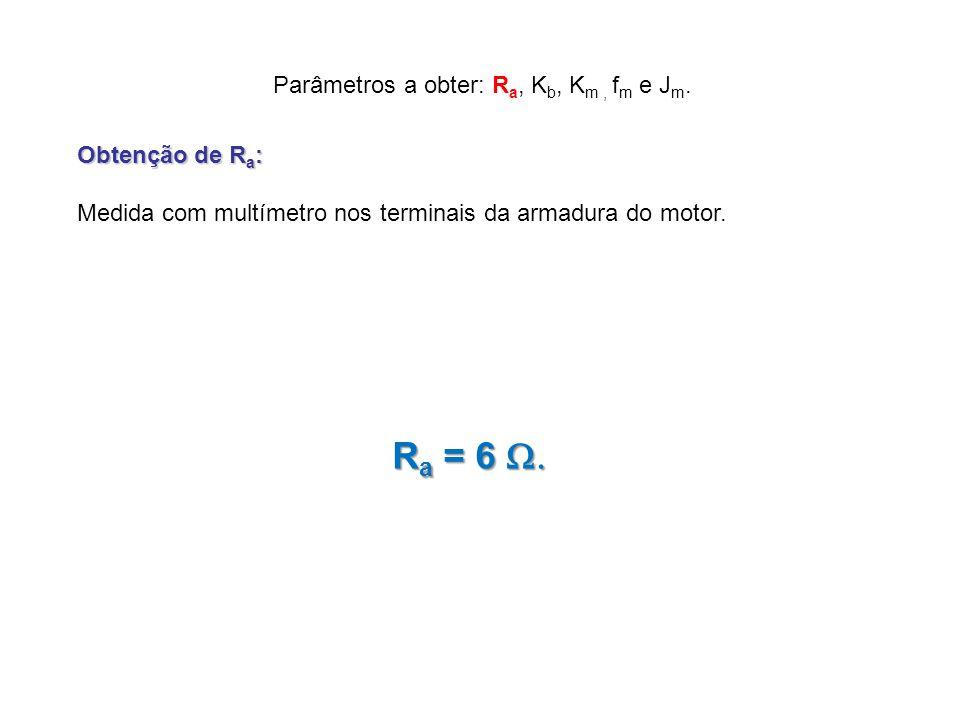 R a Parâmetros a obter: R a, K b, K m, f m e J m. Obtenção de R a : Medida com multímetro nos terminais da armadura do motor. R a = 6 R a = 6