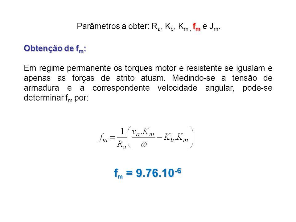 f m Parâmetros a obter: R a, K b, K m, f m e J m. Obtenção de f m : Em regime permanente os torques motor e resistente se igualam e apenas as forças d