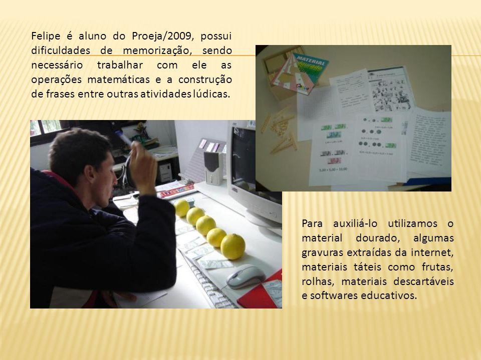 Felipe é aluno do Proeja/2009, possui dificuldades de memorização, sendo necessário trabalhar com ele as operações matemáticas e a construção de frases entre outras atividades lúdicas.