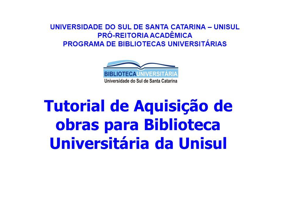 Tutorial de Aquisição de obras para Biblioteca Universitária da Unisul UNIVERSIDADE DO SUL DE SANTA CATARINA – UNISUL PRÓ-REITORIA ACADÊMICA PROGRAMA DE BIBLIOTECAS UNIVERSITÁRIAS
