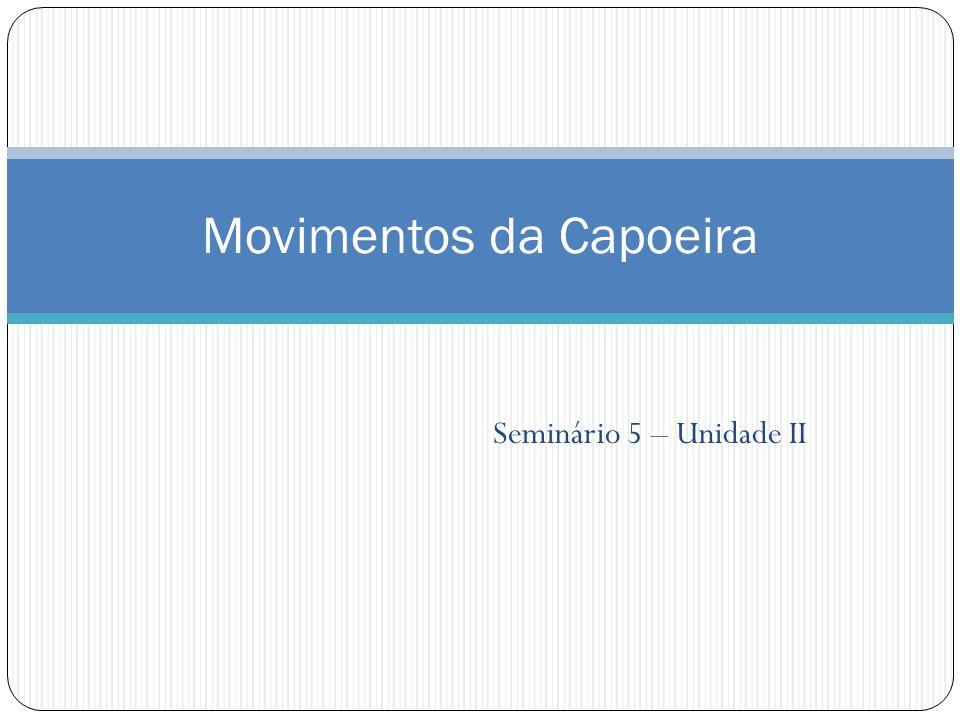 Seminário 5 – Unidade II Movimentos da Capoeira