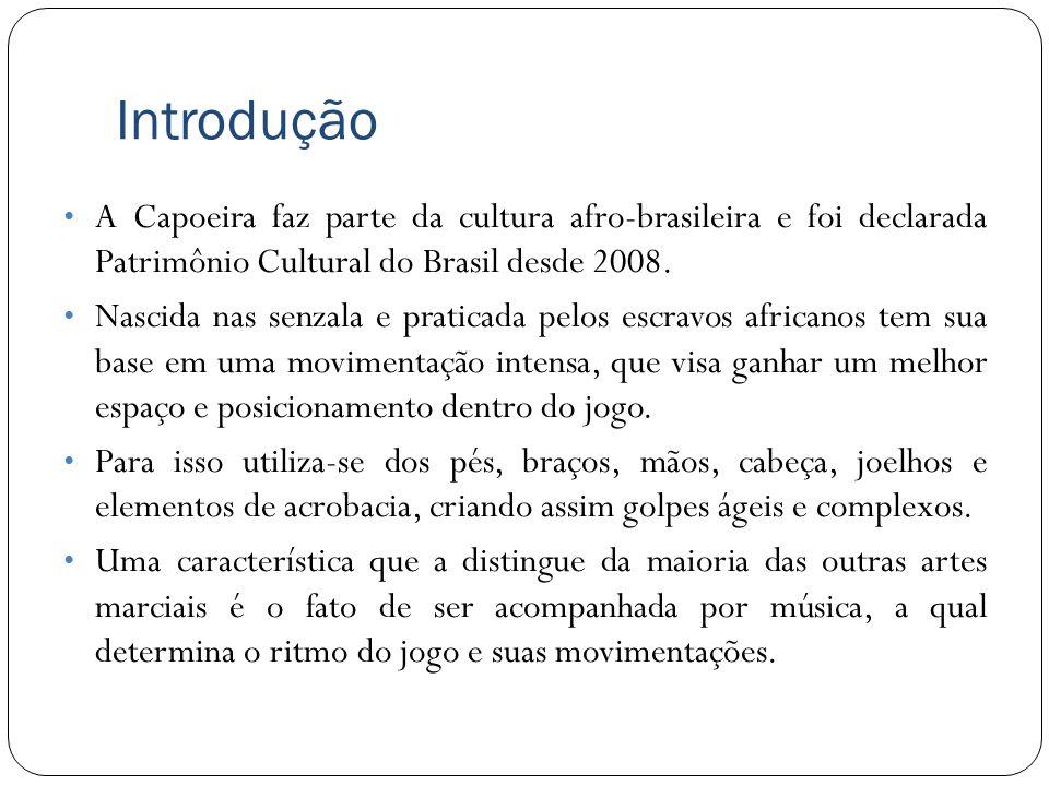 Introdução A Capoeira faz parte da cultura afro-brasileira e foi declarada Patrimônio Cultural do Brasil desde 2008. Nascida nas senzala e praticada p
