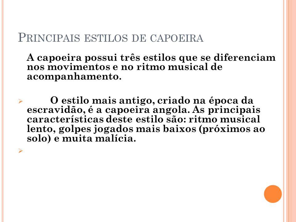 P RINCIPAIS ESTILOS DE CAPOEIRA A capoeira possui três estilos que se diferenciam nos movimentos e no ritmo musical de acompanhamento. O estilo mais a