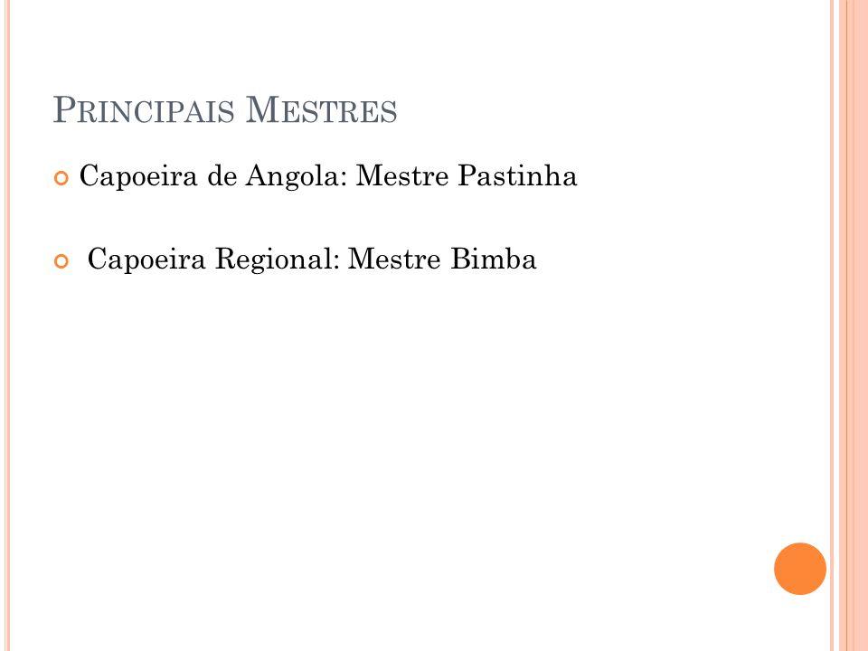 P RINCIPAIS M ESTRES Capoeira de Angola: Mestre Pastinha Capoeira Regional: Mestre Bimba