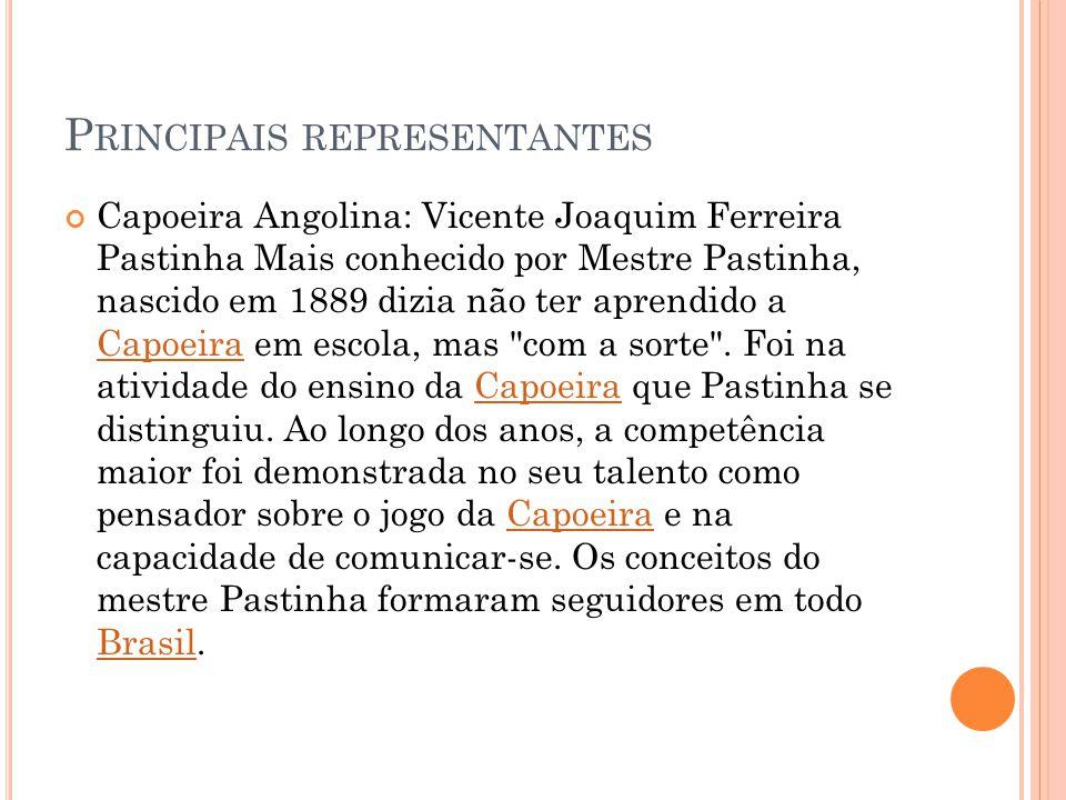 P RINCIPAIS REPRESENTANTES Capoeira Angolina: Vicente Joaquim Ferreira Pastinha Mais conhecido por Mestre Pastinha, nascido em 1889 dizia não ter apre
