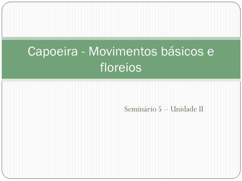 Seminário 5 – Unidade II Capoeira - Movimentos básicos e floreios