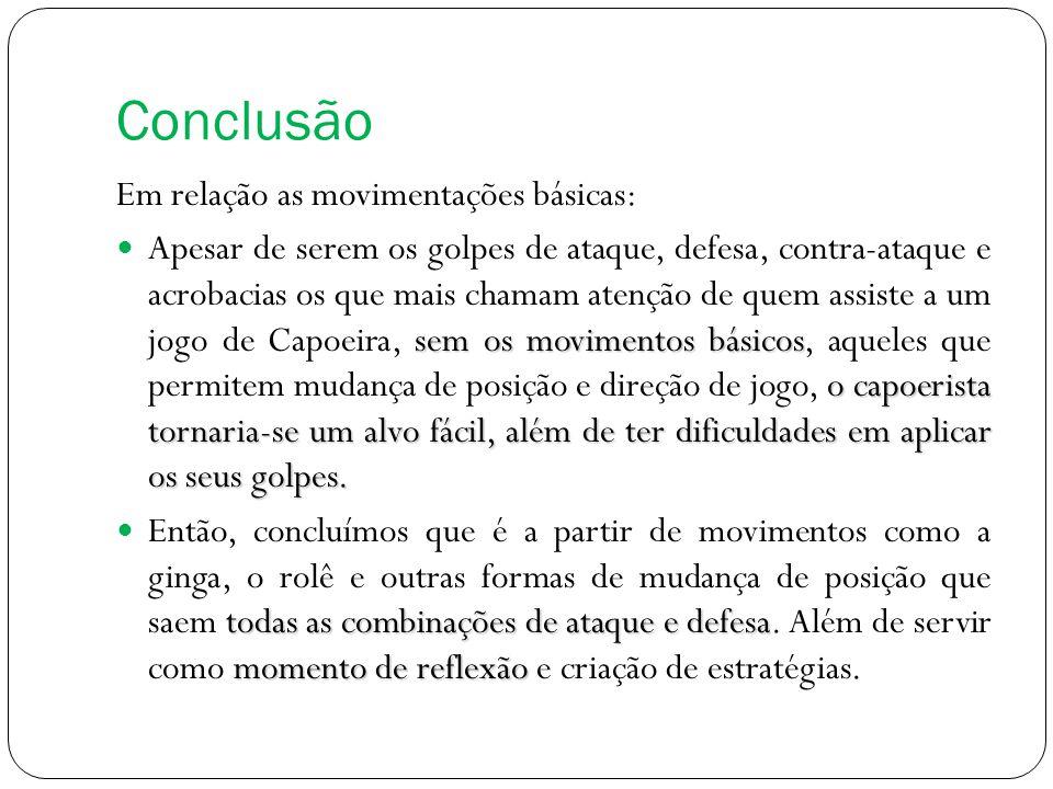Conclusão Em relação as movimentações básicas: sem os movimentos básicos o capoerista tornaria-se um alvo fácil, além de ter dificuldades em aplicar o
