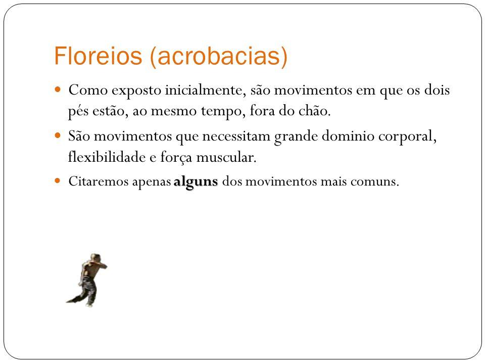 Floreios (acrobacias) Como exposto inicialmente, são movimentos em que os dois pés estão, ao mesmo tempo, fora do chão. São movimentos que necessitam