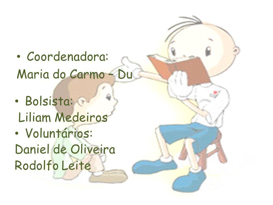 Coordenadora: Maria do Carmo – Du Bolsista: Liliam Medeiros Voluntários: Daniel de Oliveira Rodolfo Leite