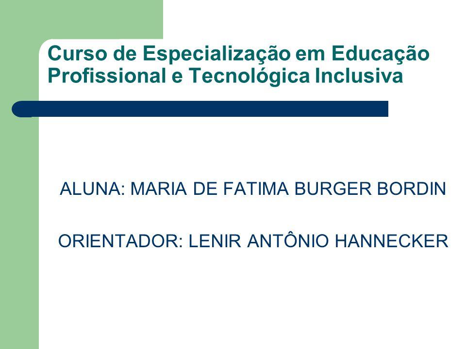 Curso de Especialização em Educação Profissional e Tecnológica Inclusiva ALUNA: MARIA DE FATIMA BURGER BORDIN ORIENTADOR: LENIR ANTÔNIO HANNECKER