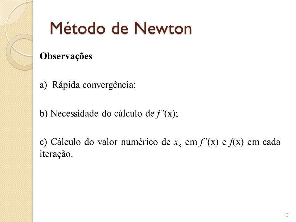 Método de Newton Observações a) Rápida convergência; b) Necessidade do cálculo de f(x); c) Cálculo do valor numérico de x k em f(x) e f(x) em cada ite