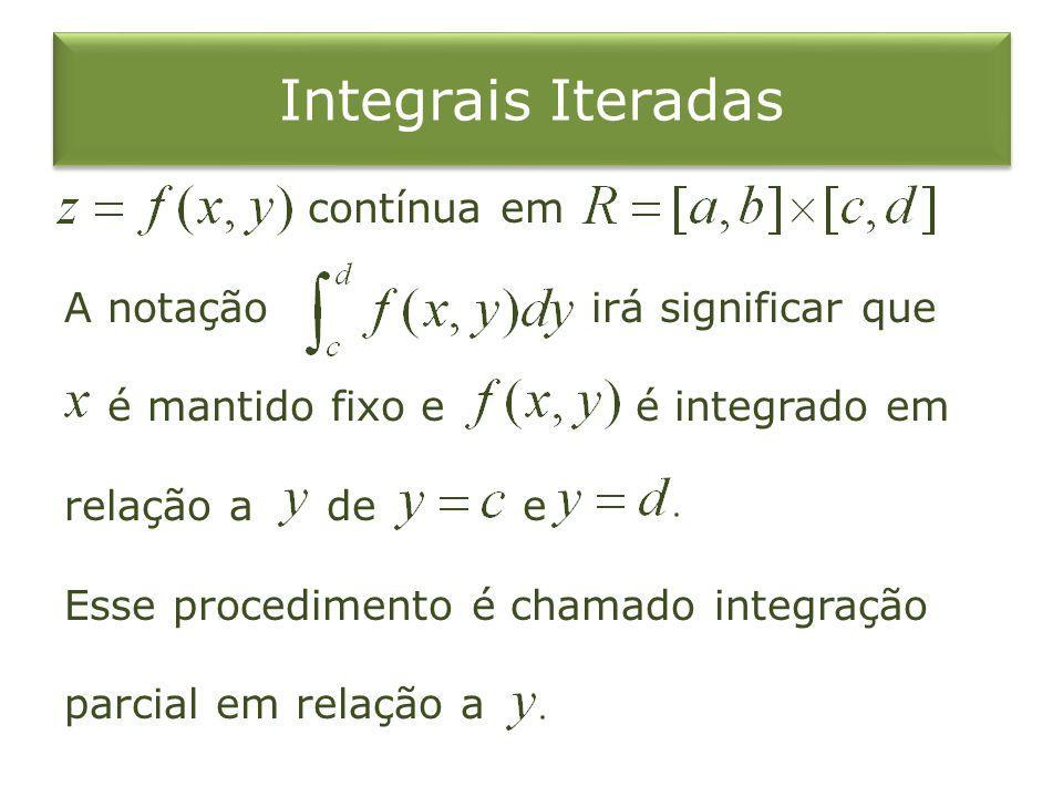 Integrais Iteradas contínua em A notação irá significar que é mantido fixo e é integrado em relação a de e Esse procedimento é chamado integração parc