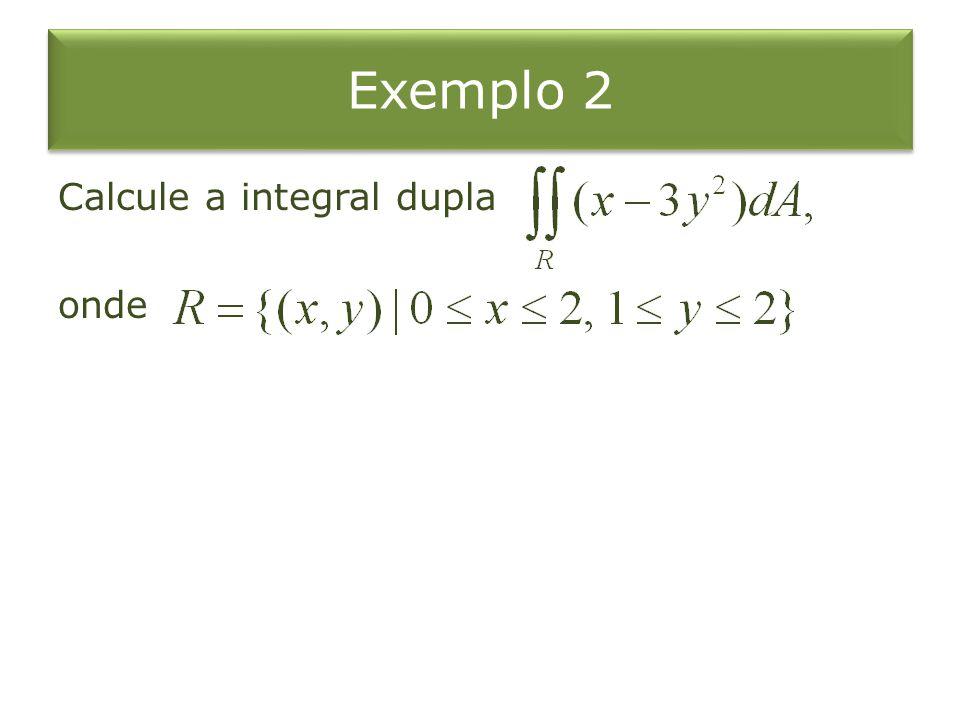 Exemplo 2 Calcule a integral dupla onde
