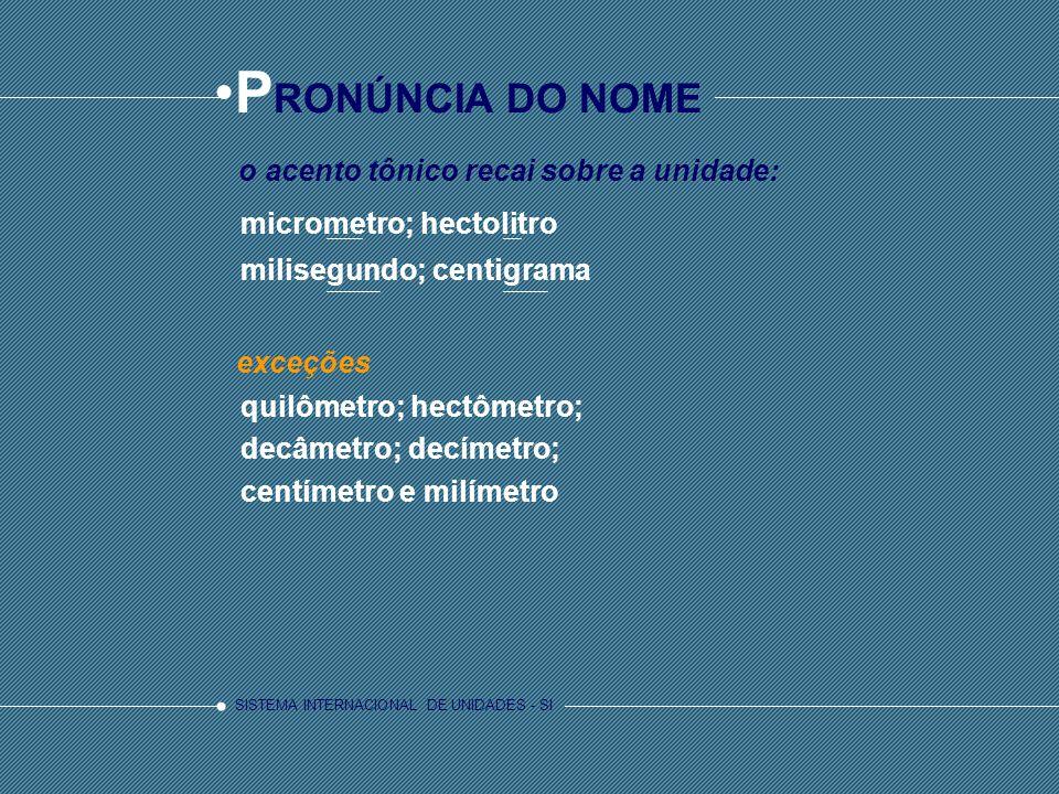 SISTEMA INTERNACIONAL DE UNIDADES - SI P RONÚNCIA DO NOME quilômetro; hectômetro; decâmetro; decímetro; centímetro e milímetro exceções micrometro; he